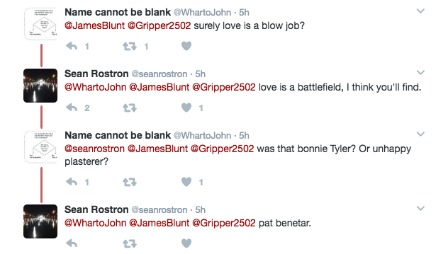 Text - Name cannot be blank @WhartoJohn -5h @JamesBlunt @Gripper2502 surely love is a blow job? Sean Rostron @seanrostron 5h @WhartoJohn @James Blunt @Gripper2502 love is a battlefield, I think you'll find. 2 Name cannot be blank @WhartoJohn 5h @seanrostron @JamesBlunt @Gripper2502 was that bonnie Tyler? Or unhappy plasterer? 1 Sean Rostron @seanrostron 5h @WhartoJohn @JamesBlunt @Gripper2502 pat benetar