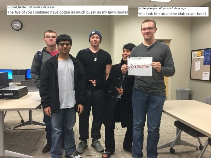 Community - - Red Raptor 70 points 2 days ago derpderpin 45 points 2 days ago You look like an anime club cover band The five of you combined have gotten as much pussy as my lawn mower /r0oastme