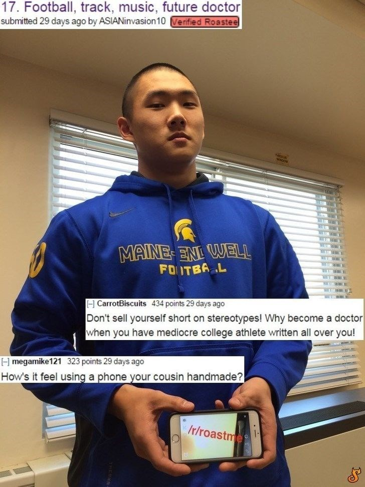 17. Football, track, music, future doctor submitted 29 days ago by ASIANinvasion10 Ve rified Roastee MAINE-EN WELL P0 דו eh L E CarrotBiscuits 434 points 29 days ago Don't sell yourself short on stereotypes! Why become a doctor when you have mediocre college athlete written all over you! H megamike121 323 points 29 days ago How's it feel using a phone your cousin handmade? r/roastmes