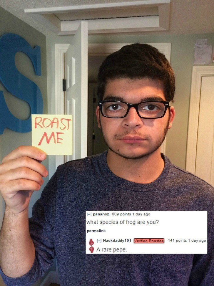 Eyewear - ROAST ME [ pananoz 809 points 1 day ago what species of frog are you? permalink Hackdaddy 101 Verified Roastee 141 points 1 day ago A rare pepe