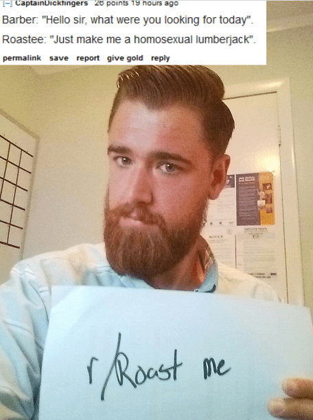 """Facial hair - E CaptainDicktingers 28 points 19 hours ago Barber. """"Hello sir, what were you looking for today"""" Roastee: """"Just make me a homosexual lumberjack"""" permalink save report give gold reply frent Roast me"""