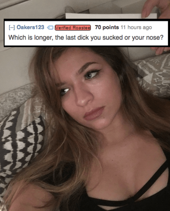 Hair - Verified Roastee 70 points 11 hours ago HOakers123 Which is longer, the last dick you sucked or your nose?