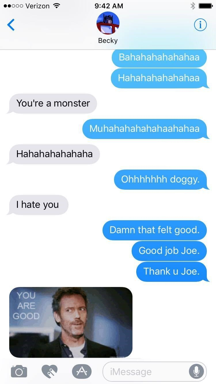 Text - ooo Verizon 9:42 AM < i Вecky Bahahahahahahaa Hahahahahahahaa You're a monster Muhahahahahahaahahaa Hahahahahahaha Ohhhhhhh doggy. I hate you Damn that felt good. Good job Joe. Thank u Joe. YOU ARE GOOD A iMessage