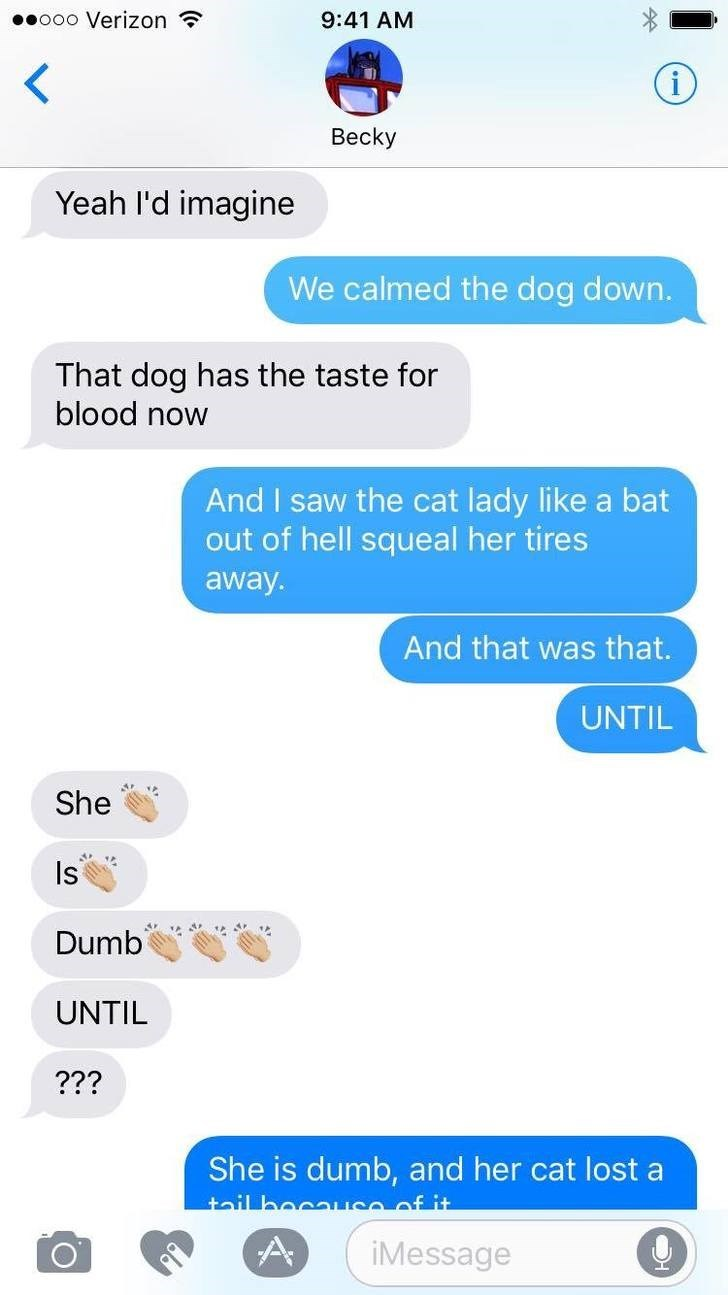 Text - ooo Verizon 9:41 AM Becky Yeah I'd imagine We calmed the dog down. That dog has the taste for blood now And I saw the cat lady like a bat out of hell squeal her tires away. And that was that. UNTIL She Is Dumb UNTIL ??? She is dumb, and her cat lost a tail haeause of it iMessage