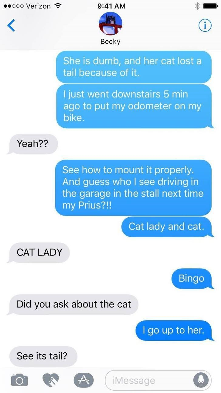 Text - .ooo Verizon 9:41 AM Becky She is dumb, and her cat lost a tail because of it. I just went downstairs 5 min ago to put my odometer on my bike. Yeah?? See how to mount it properly. And guess who I see driving in the garage in the stall next time my Prius?!! Cat lady and cat. CAT LADY Bingo Did you ask about the cat I go up to her. See its tail? A iMessage