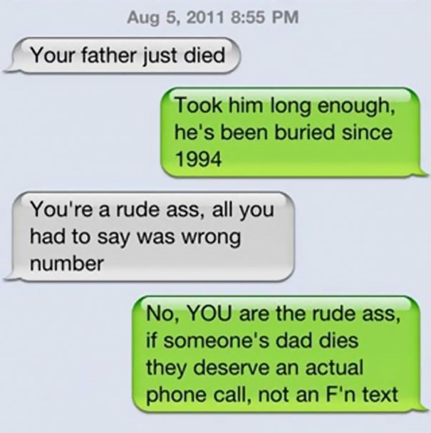 Text - Aug 5, 2011 8:55 PM Your father just died Took him long enough, he's been buried since 1994 You're a rude ass, all you had to say was wrong number No, YOU are the rude ass, if someone's dad dies they deserve an actual phone call, not an F'n text