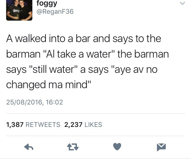 """Text - foggy BRKL @ReganF36 A walked into a bar and says to the barman """"Al take a water"""" the barman says """"still water"""" a says """"aye av no changed ma mind"""" 25/08/2016, 16:02 1,387 RETWEETS 2,237 LIKES"""