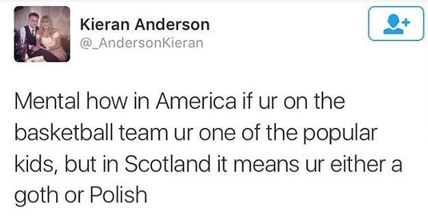 Text - Kieran Anderson @_AndersonKieran Mental how in America if ur on the basketball team ur one of the popular kids, but in Scotland it means ur either a goth or Polish