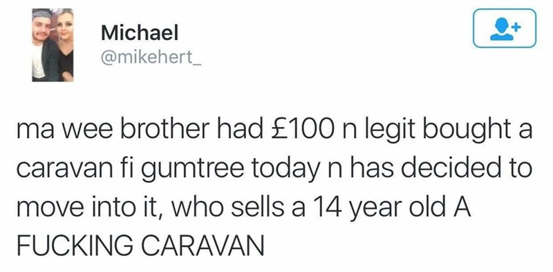 Text - Michael @mikehert_ ma wee brother had £100 n legit bought a caravan fi gumtree today n has decided to move into it, who sells a 14 year old A FUCKING CARAVAN