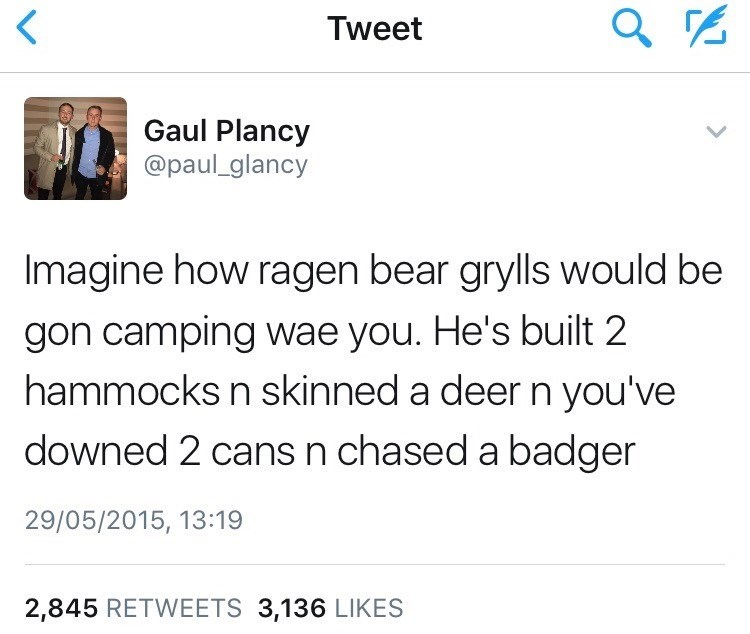 Text - Tweet Gaul Plancy @paul_glancy Imagine how ragen bear grylls would be gon camping wae you. He's built 2 hammocks n skinned a deer n you've downed 2 cans n chased a badger 29/05/2015, 13:19 2,845 RETWEETS 3,136 LIKES