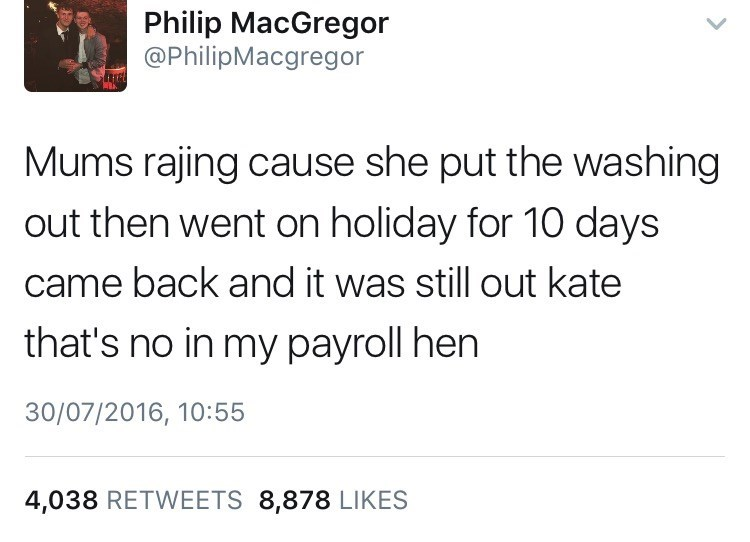 Text - Philip MacGregor @PhilipMacgregor Mums rajing cause she put the washing out then went on holiday for 10 days came back and it was still out kate that's no in my payroll hen 30/07/2016, 10:55 4,038 RETWEETS 8,878 LIKES