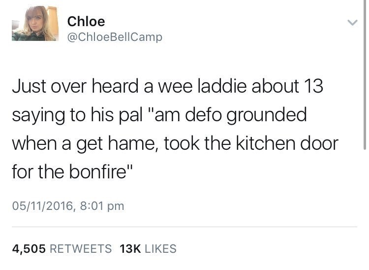 """Text - Text - Chloe @ChloeBellCamp Just over heard a wee laddie about 13 saying to his pal """"am defo grounded when a get hame, took the kitchen door for the bonfire"""" 05/11/2016, 8:01 pm 4,505 RETWEETS 13K LIKES"""