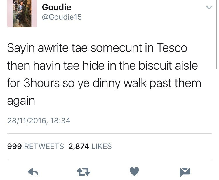 Text - Goudie @Goudie15 Sayin awrite tae somecunt in Tesco then havin tae hide in the biscuit aisle for 3hours so ye dinny walk past them again 28/11/2016, 18:34 999 RETWEETS 2,874 LIKES