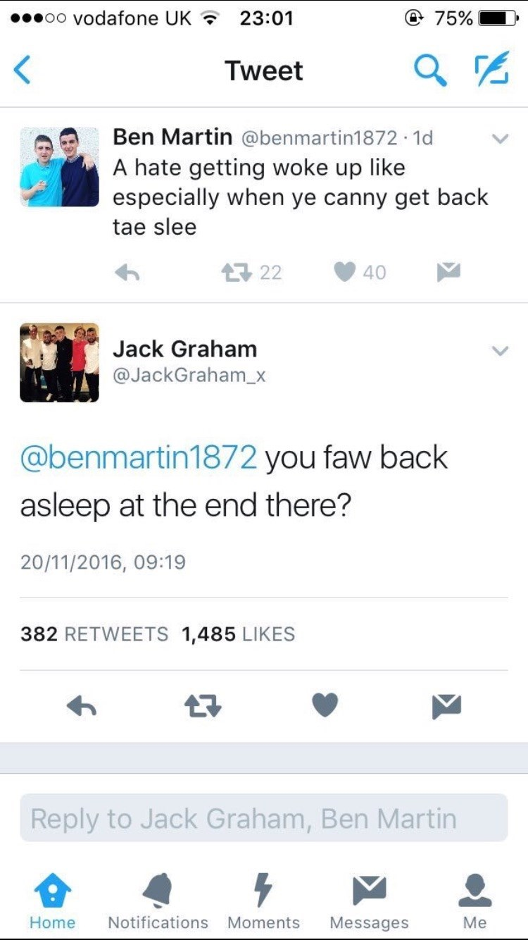 Text - oo vodafone UK @ 75% 23:01 Tweet Ben Martin @benmartin1872 1d . A hate getting woke up like especially when ye canny get back tae slee t22 40 Jack Graham @JackGraham_x @benmartin1872 you faw back asleep at the end there? 20/11/2016, 09:19 382 RETWEETS 1,485 LIKES Reply to Jack Graham, Ben Martin Notifications Messages Me Home Moments