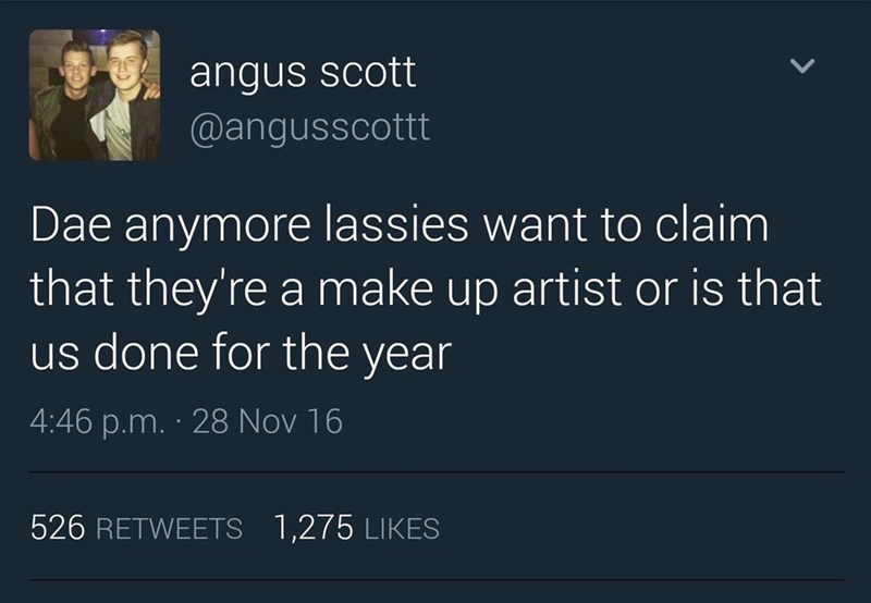 Text - angus scott @angusscottt Dae anymore lassies want to claim that they're a make up artist or is that us done for the year 4:46 p.m. 28 Nov 16 526 RETWEETS 1,275 LIKES