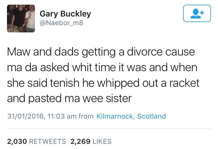 Text - Gary Buckley @Naebor_m8 + Maw and dads getting a divorce cause ma da asked whit time it was and when she said tenish he whipped out a racket and pasted ma wee sister 31/01/2016, 11:03 am from Kilmarnock, Scotland 2,030 RETWEETS 2,269 LIKES