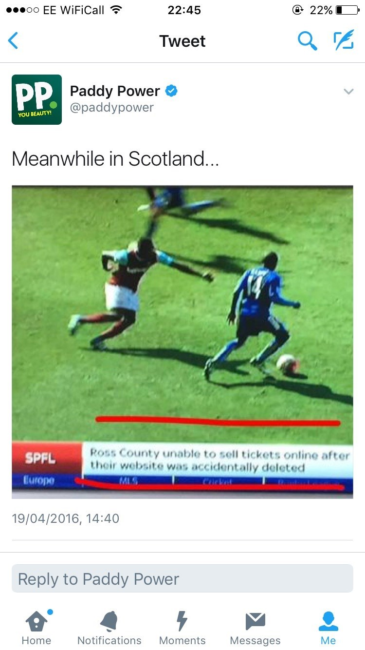 Player - e 22% I .oo EE WiFiCall 22:45 Tweet PP. Paddy Power @paddypower YOU BEAUTY! Meanwhile in Scotland... Ross County unable to sell tickets online after their website was accidentally deleted SPFL Europe MLS 19/04/2016, 14:40 Reply to Paddy Power Notifications Moments Messages Me Home