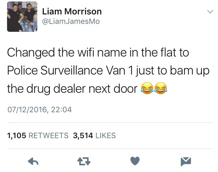 Text - Text - Liam Morrison @LiamJamesMo Changed the wifi name in the flat to Police Surveillance Van 1 just to bam up the drug dealer next door 07/12/2016, 22:04 1,105 RETWEETS 3,514 LIKES