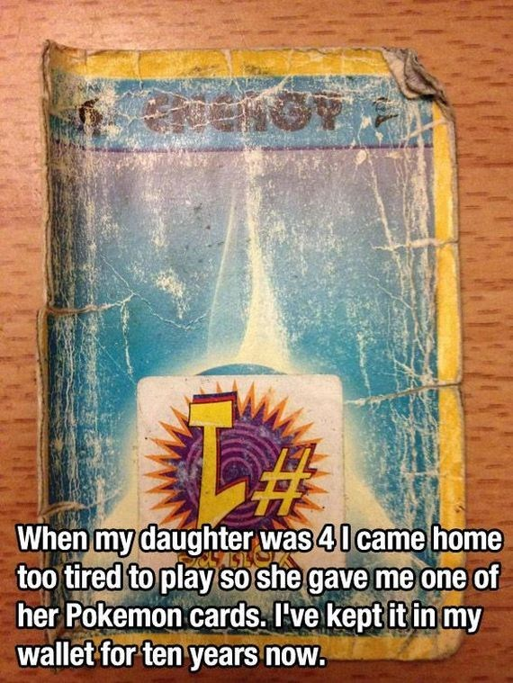Text - When my daughter was 40 came home too tired to play so she gave me one of her Pokemon cards. I've kept it in my wallet for ten years now.