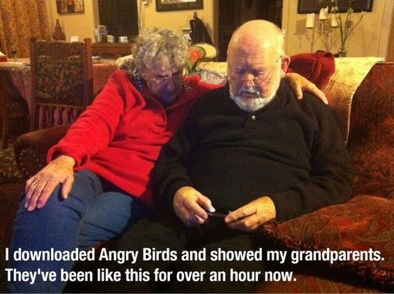 Grandparent - I downloaded Angry Birds and showed my grandparents. They've been like this for over an hour now.