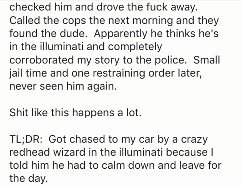 Text - checked him and drove the fuck away. Called the cops the next morning and they found the dude. Apparently he thinks he's in the illuminati and completely corroborated my story to the police. Small jail time and one restraining order later, never seen him again. Shit like this happens a lot. TL;DR: Got chased to my car by a crazy redhead wizard in the illuminati because I told him he had to calm down and leave for the day.