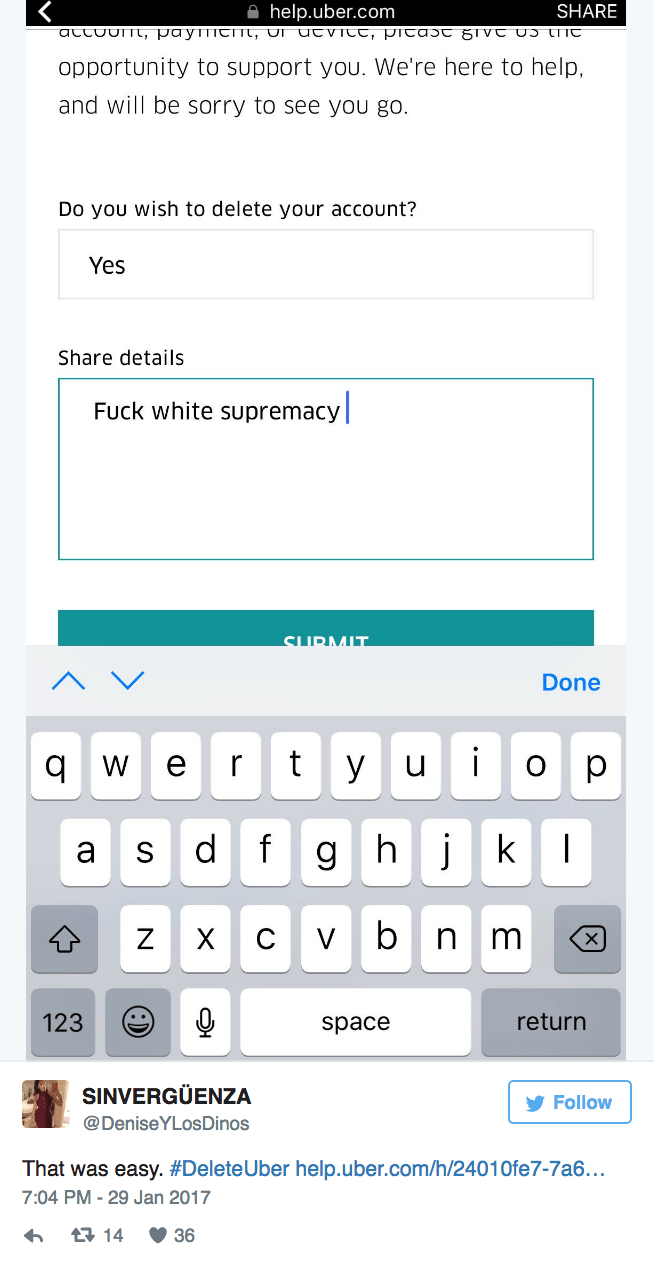 Text - help.uber.com attount, paymioTImt, ur uCVICC, PIcaSt grVt US tC SHARE opportunity to support you. We're here to help, and will be sorry to see you go. Do you wish to delete your account? Yes Share details Fuck white supremacy| SURMIT Done i t У и qw е ор fgh jk S а vb X с mm 123 return space SINVERGÜENZA Follow @DeniseYLosDinos That was easy. #DeleteUber help.uber.com/h/24010fe7-7a6... 7:04 PM-29 Jan 2017 t 14 36 N