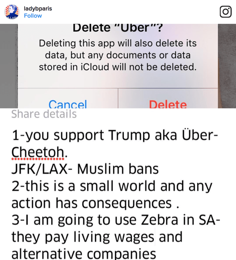 "Text - ladybparis Follow Delete ""Uber""? Deleting this app will also delete its data, but any documents or data stored in iCloud will not be deleted. Delete Cancel Share details 1-you support Trump aka Über- Cheetoh JFK/LAX- Muslim bans 2-this is a small world and any action has consequences 3-1 am going to use Zebra in SA- they pay living wages and alternative companies"