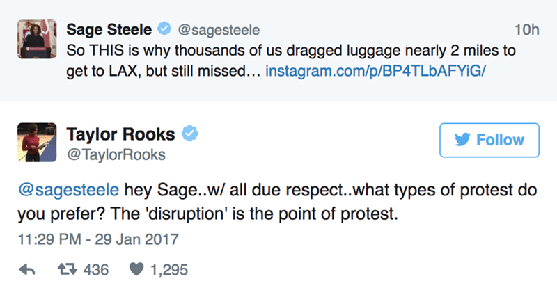 Text - Sage Steele So THIS is why thousands of us dragged luggage nearly 2 miles to get to LAX, but still missed... instagram.com/p/BP4TLBAFYIG/ 10h @sagesteele Taylor Rooks @TaylorRooks Follow @sagesteele hey Sage..w/ all due respect..what types of protest do you prefer? The 'disruption' is the point of protest. 11:29 PM -29 Jan 2017 t436 1,295