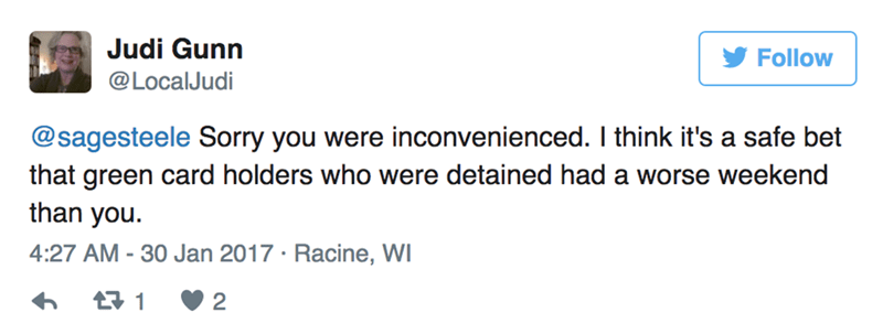 Text - Judi Gunn Follow @LocalJudi @sagesteele Sorry you were inconvenienced. I think it's a safe bet that green card holders who were detained had a worse weekend than you. 4:27 AM - 30 Jan 2017 Racine, WI 2