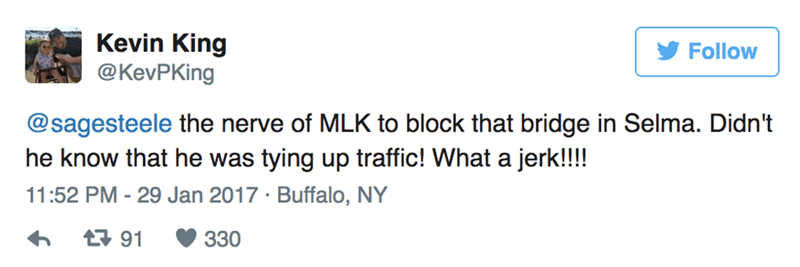 Text - Kevin King @KevPKing Follow @sagesteele the nerve of MLK to block that bridge in Selma. Didn't he know that he was tying up traffic! What a jerk!!!! 11:52 PM - 29 Jan 2017 Buffalo, NY t 91 330