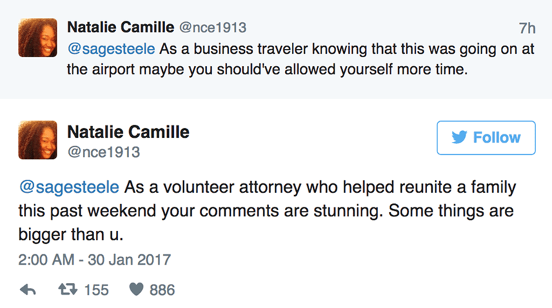 Text - Natalie Camille @nce1913 7h @sagesteele As a business traveler knowing that this was going on at the airport maybe you should've allowed yourself more time. Natalie Camille Follow @nce1913 @sagesteele As a volunteer attorney who helped reunite a family this past weekend your comments are stunning. Some things are bigger than u 2:00 AM -30 Jan 2017 t155 886