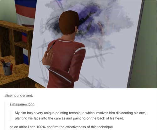 Text - aliceinpunderland: simsgonewrong: My sim has a very unique painting technique which involves him dislocating his arm, planting his face into the canvas and painting on the back of his head. as an artist I can 100% confirm the effectiveness of this technique