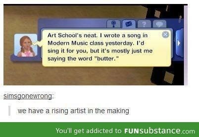 "Text - Art School's neat. I wrote a song in Modern Music class yesterday. I'd sing it for you, but it's mostly just me saying the word ""butter."" simsgonewrong we have a rising artist in the making You'll get addicted to FUNSubstance.com"