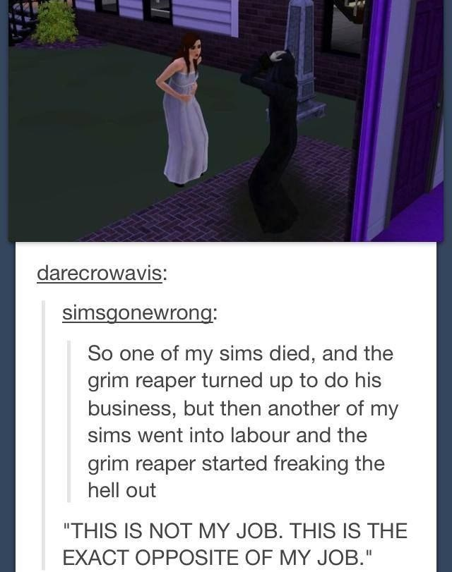 "Purple - darecrowavis: simsgonewrong: So one of my sims died, and the grim reaper turned up to do his business, but then another of my sims went into labour and the grim reaper started freaking the hell out ""THIS IS NOT MY JOB. THIS IS THE EXACT OPPOSITE OF MY JOB."""