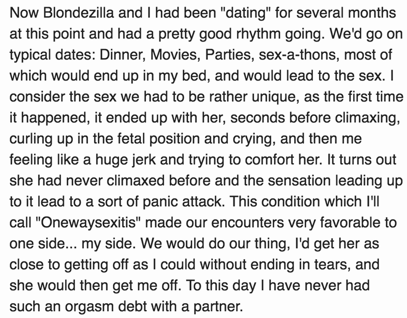 """Text - Now Blondezilla and I had been """"dating"""" for several months at this point and had a pretty good rhythm going. We'd go on typical dates: Dinner, Movies, Parties, sex-a-thons, most of which would end up in my bed, and would lead to the sex. I consider the sex we had to be rather unique, as the first time it happened, it ended up with her, seconds before climaxing, curling up in the fetal position and crying, and then me feeling like a huge jerk and trying to comfort her. It turns out she had"""