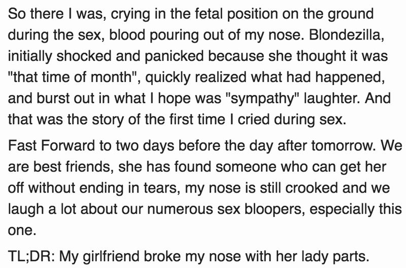 """Text - So there I was, crying in the fetal position on the ground during the sex, blood pouring out of my nose. Blondezilla, initially shocked and panicked because she thought it was """"that time of month"""", quickly realized what had happened, and burst out in what I hope was """"sympathy"""" laughter. And that was the story of the first time I cried during sex Fast Forward to two days before the day after tomorrow. We are best friends, she has found someone who can get her off without ending in tears, m"""