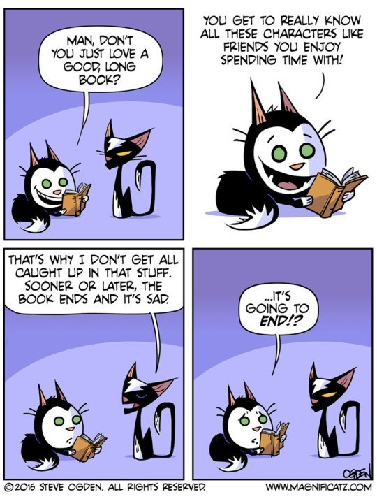 Cartoon - YOU GET TO REALLY KNOW ALL THESE CHARACTERS LIKE FRIENDS YOU ENJOY SPENDING TIME WITH! MAN, DON'T YOU JUST LOVE A GOOD LONG BOOK? THAT'S WHY I DON'T GET ALL CAUGHT UP IN THAT STUFF. SOONER OR LATER, THE BOOK ENDS AND IT'S SAD .IT'S GOING TO END!? OTEN 2016 STEVE OGDEN. ALL RIGHTS RESERVED www.MAGNIFICATZ.COM
