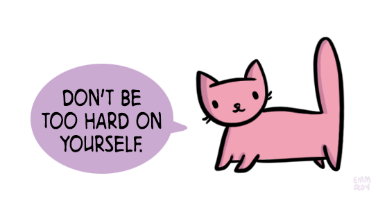 kind words - Cat - DON'T BE TOO HARD ON YOURSELF. EMM ROy