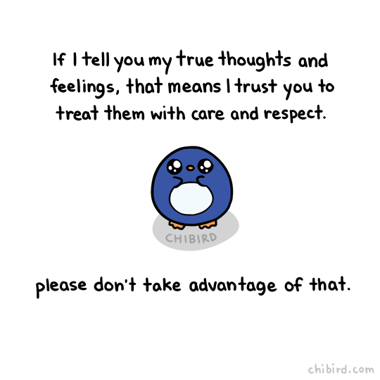 kind words - Text - If I tell you my true thoughts and feelings, that means I trust you to treat them with care and respect. CHIBIRD please don't take advantage of that chibird.com