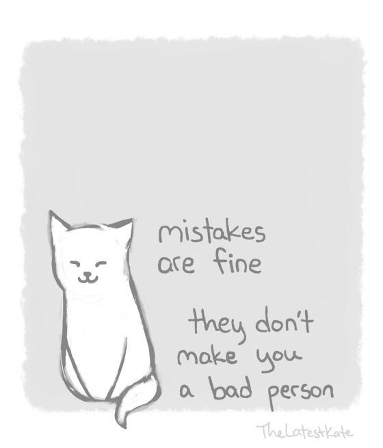 kind words - Cat - mistakes are fine they don't make you bad person a TheLatestKate
