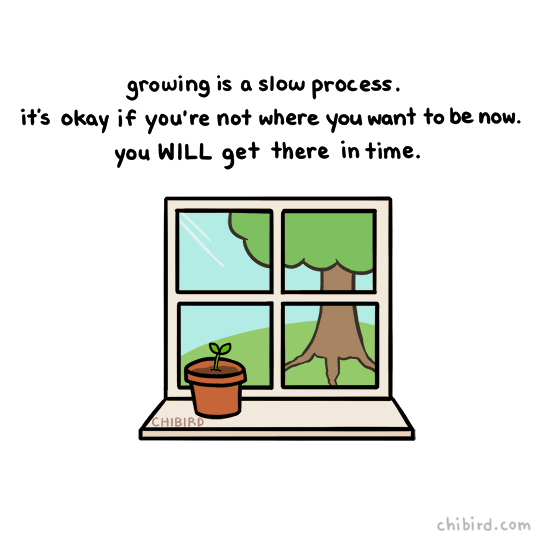 kind words - Text - growing is a slow process. it's okay if you're not where you want to be now. you WILL get there in time. CHIBIRD chibird.com