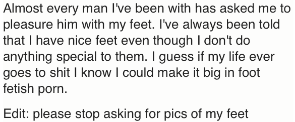 Text - Almost every man I've been with has asked me to pleasure him with my feet. I've always been told that I have nice feet even though I don't do anything special to them. I guess if my life ever goes to shit I know I could make it big in foot fetish porn. Edit: please stop asking for pics of my feet