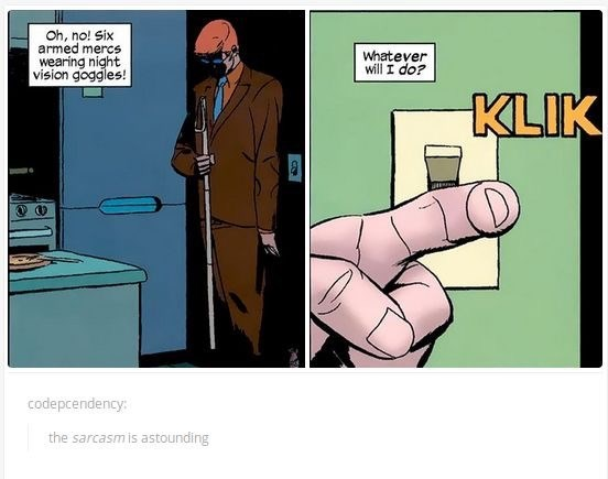 Cartoon - Oh, no! Six armed mercs wearing night vision goggles! Whatever willI do? KLIK codepcendency: the sarcasmis astounding