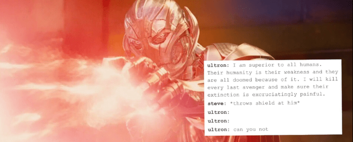 Text - ultron: I am superior to all humans. Their humanity is their weakness and they are all doomed because of it. I will kill every last avenger and make sure their extinction is excruciatingly painful. steve: throws shield at him ultron ultron: ultron: can you not