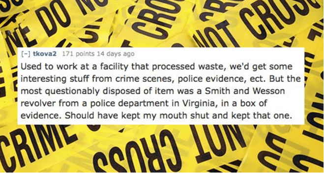 Font - NE DO OT CR [] tkova2 171 points 14 days ago Used to work at a facility that processed waste, we'd get some interesting stuff from crime scenes, police evidence, ect. But the most questionably disposed of item was a Smith and Wesson revolver from a police department in Virginia, in a box of evidence. Should have kept my mouth shut and kept that one. CRINE MOT CRUDO CR ואVi ,