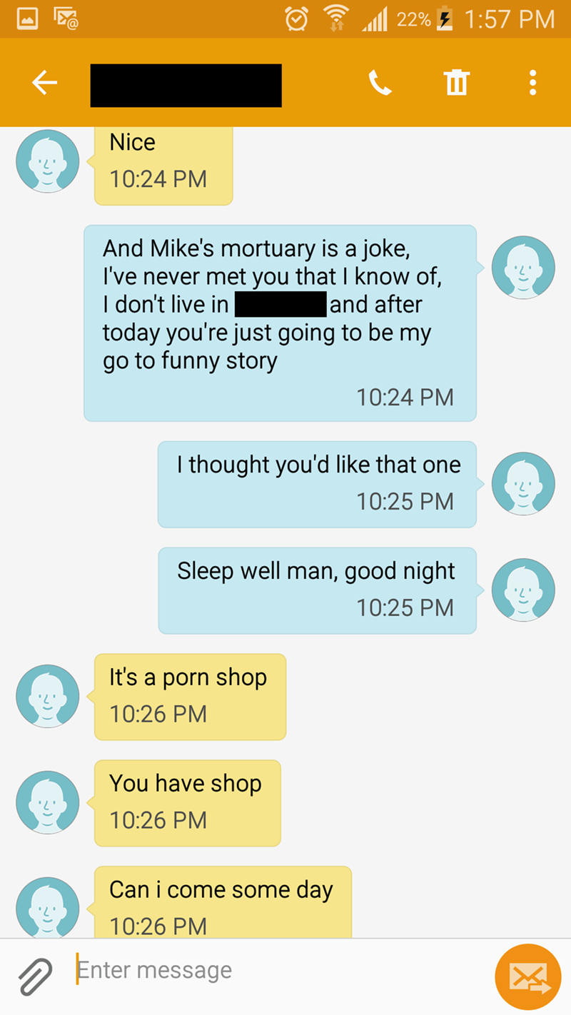 Text - 22%1:57 PM ш : Nice 10:24 PM And Mike's mortuary is a joke, I've never met you that I know of, I don't live in today you're just going to be my go to funny story and after 10:24 PM I thought you'd like that one 10:25 PM Sleep well man, good night 10:25 PM It's a porn shop 10:26 PM You have shop 10:26 PM Can i come some day 10:26 PM Enter message