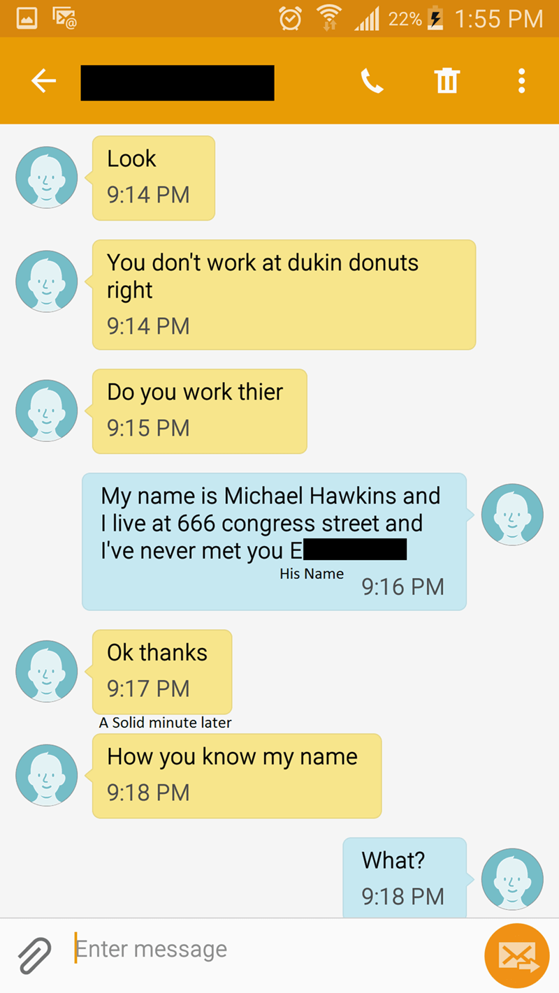 Text - 22%1:55 PM ш : Look 9:14 PM You don't work at dukin donuts right 9:14 PM Do you work thier 9:15 PM My name is Michael Hawkins and I live at 666 congress street and I've never met you El His Name 9:16 PM Ok thanks 9:17 PM A Solid minute later How you know my name 9:18 PM What? 9:18 PM Enter message X