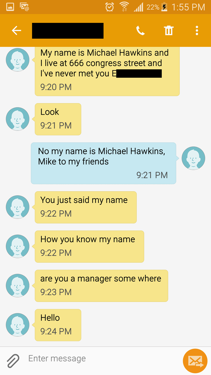 Text - 22%1:55 PM My name is Michael Hawkins and I live at 666 congress street and I've never met you 9:20 PM Look 9:21 PM No my name is Michael Hawkins, Mike to my friends 9:21 PM You just said my name 9:22 PM How you know my name 9:22 PM are you a manager some where 9:23 PM Hello 9:24 PM Enter message