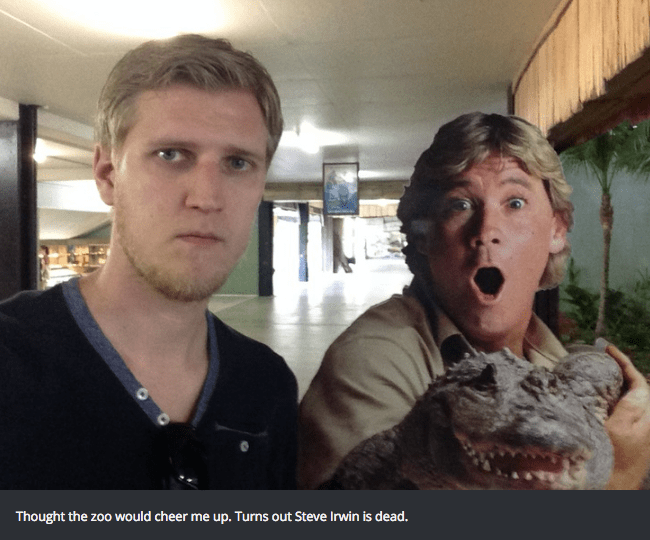 Face - Thought the zoo would cheer me up. Turns out Steve Irwin is dead.