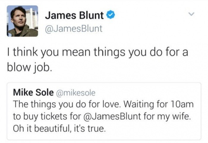 Text - James Blunt @JamesBlunt I think you mean things you do for a blow job. Mike Sole @mikesole The things you do for love. Waiting for 10am to buy tickets for @JamesBlunt for my wife. Oh it beautiful, it's true.